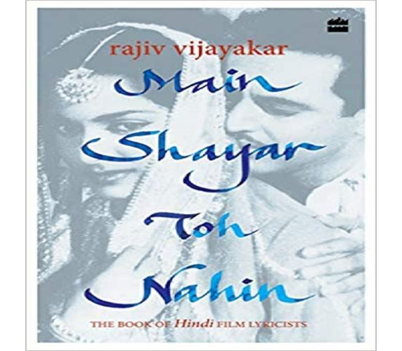 MAIN SHAYAR TOH NAHIN: THE BOOK OF HINDI FILM LYRICISTS BY RAJIV VIJAYAKAR